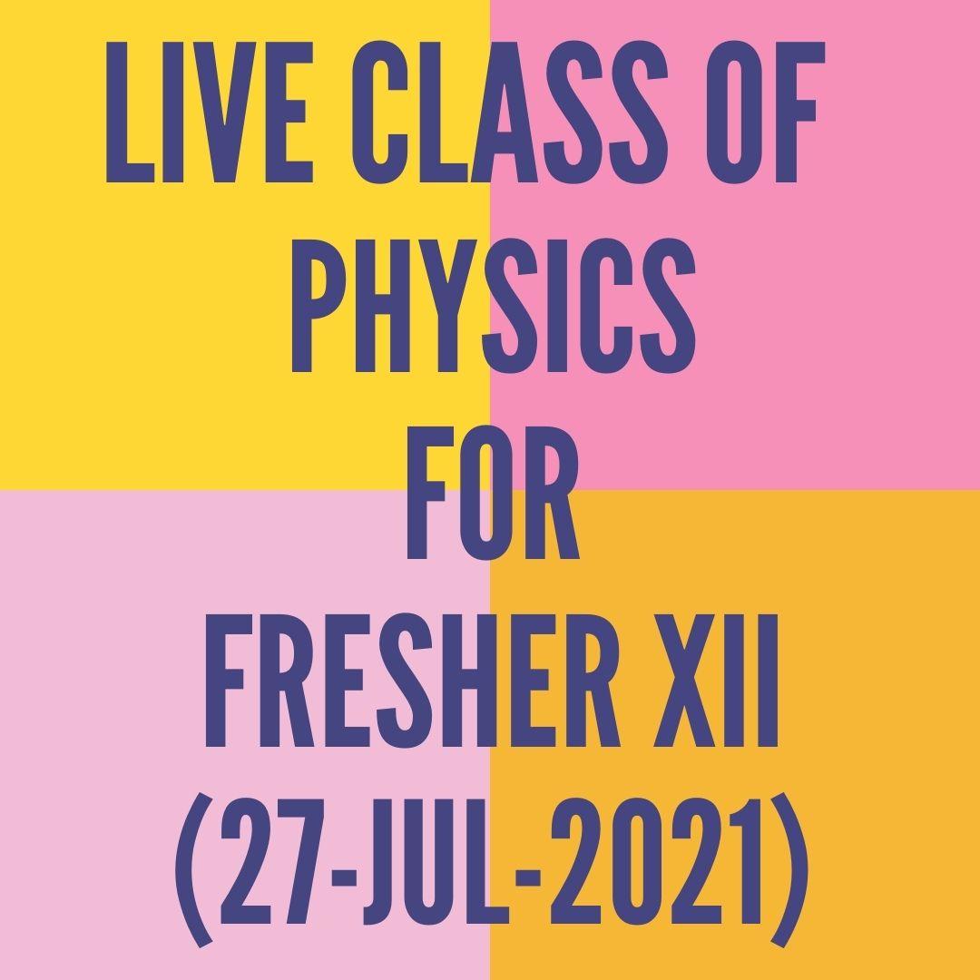 LIVE CLASS OF PHYSICS FOR FRESHER XII (27-JUL-2021) ELECTROSTATICS