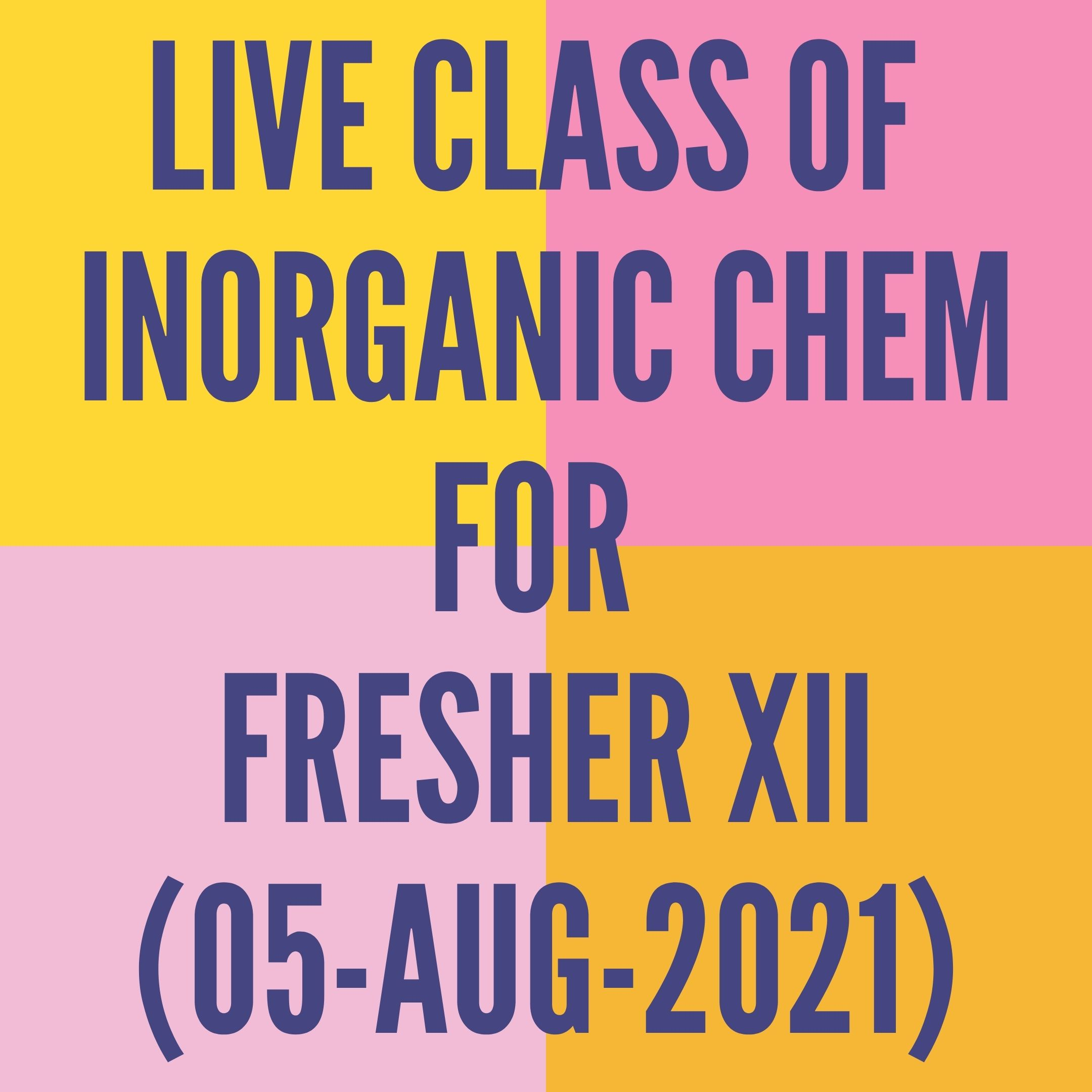 LIVE CLASS OF INORGANIC CHEMISTRY FOR FRESHER XII (05-AUG-2021) F- BLOCK