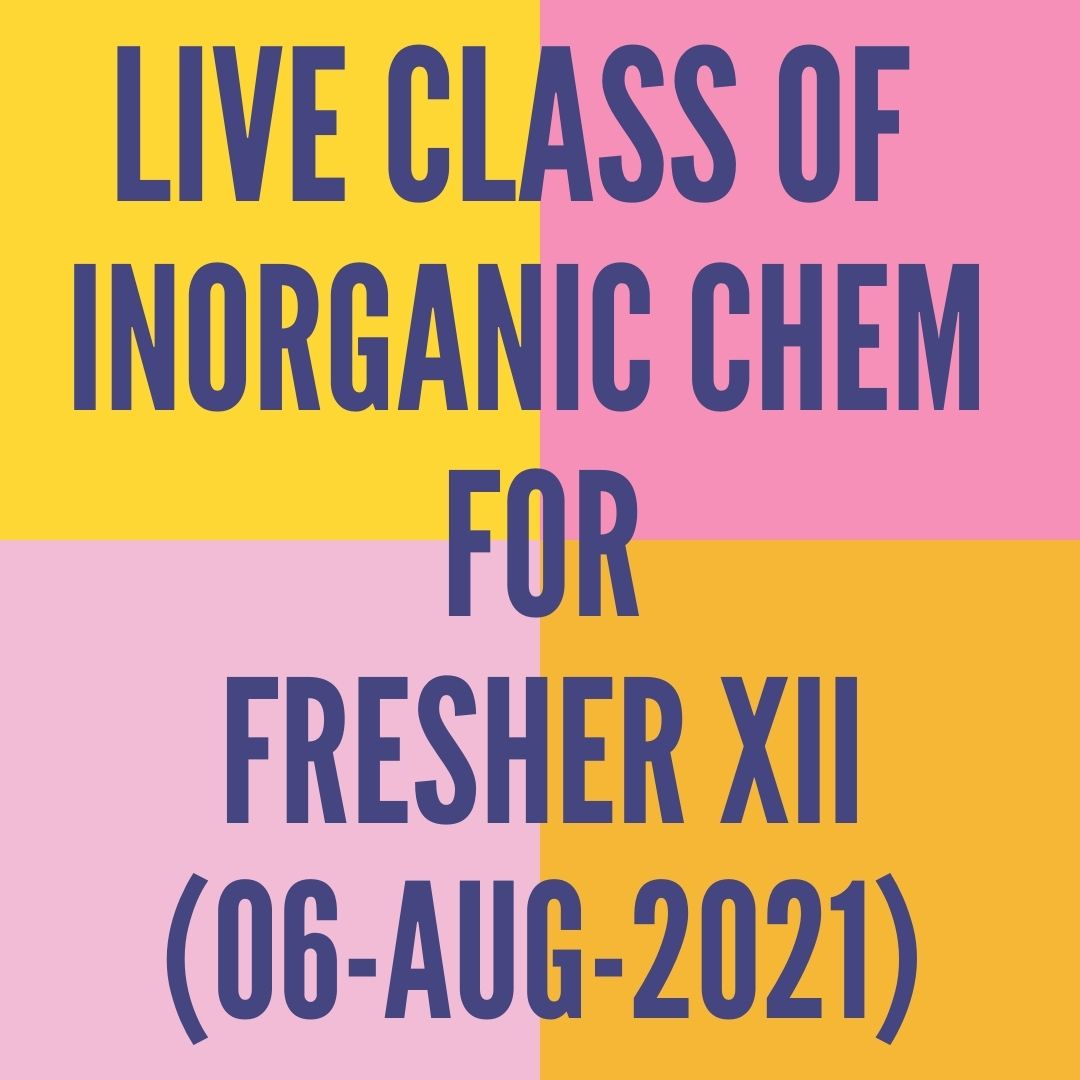 LIVE CLASS OF INORGANIC CHEMISTRY FOR FRESHER XII (06-AUG-2021) F- BLOCK